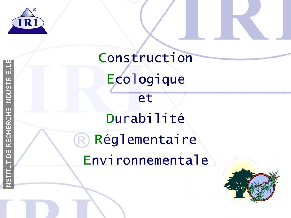 I N S T I T U T D E R E C H E R C H E I N D U S T R I E L L E C onstruction E cologique et D urabilité R églementaire E nvironnementale