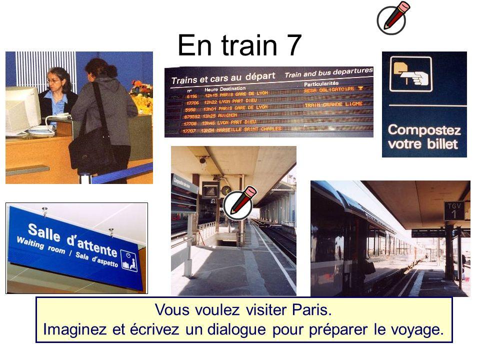 En train 7 Vous voulez visiter Paris. Imaginez et écrivez un dialogue pour préparer le voyage.