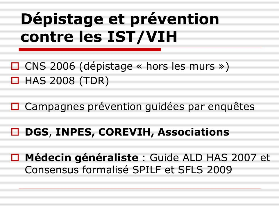 Dépistage et prévention contre les IST/VIH CNS 2006 (dépistage « hors les murs ») HAS 2008 (TDR) Campagnes prévention guidées par enquêtes DGS, INPES,