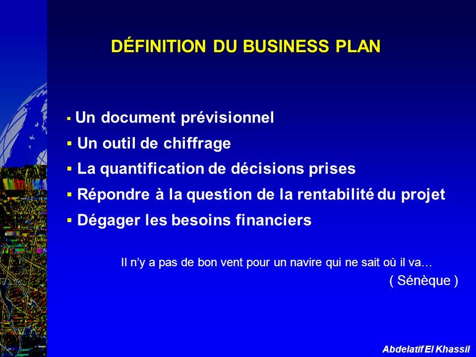 Abdelatif El Khassil DÉFINITION DU BUSINESS PLAN Un document prévisionnel Un outil de chiffrage La quantification de décisions prises Répondre à la qu