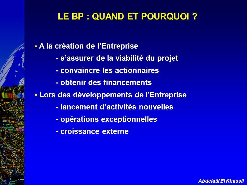 Abdelatif El Khassil LE BP : QUAND ET POURQUOI ? A la création de lEntreprise - sassurer de la viabilité du projet - convaincre les actionnaires - obt