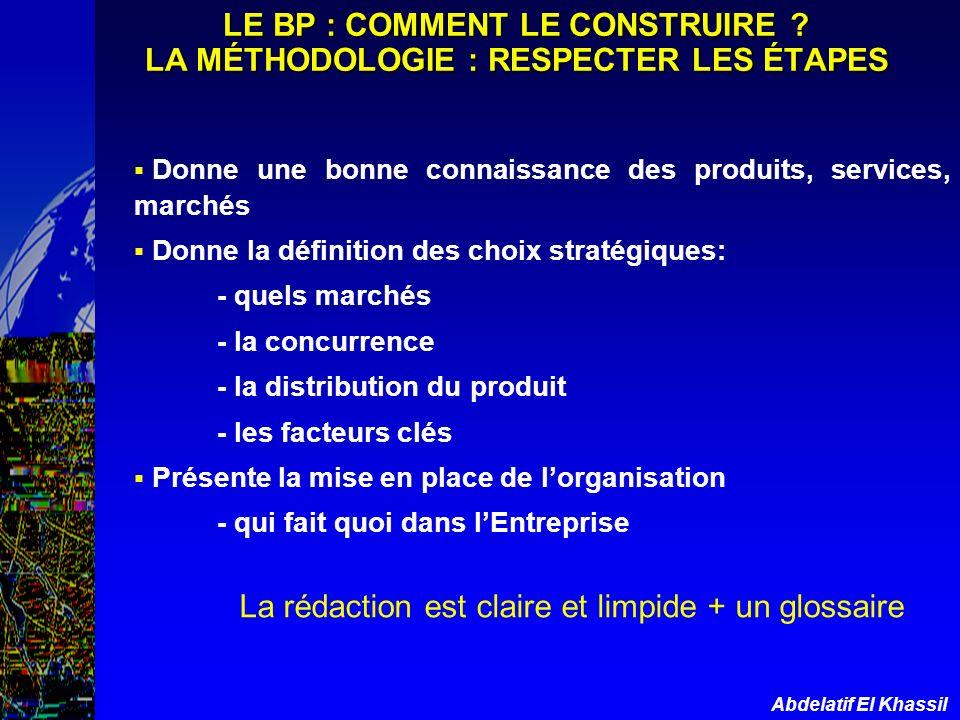 Abdelatif El Khassil LE BP : COMMENT LE CONSTRUIRE ? LA MÉTHODOLOGIE : RESPECTER LES ÉTAPES Donne une bonne connaissance des produits, services, march