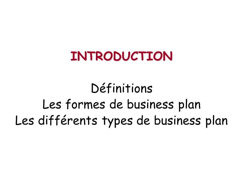 INTRODUCTION Définitions Les formes de business plan Les différents types de business plan