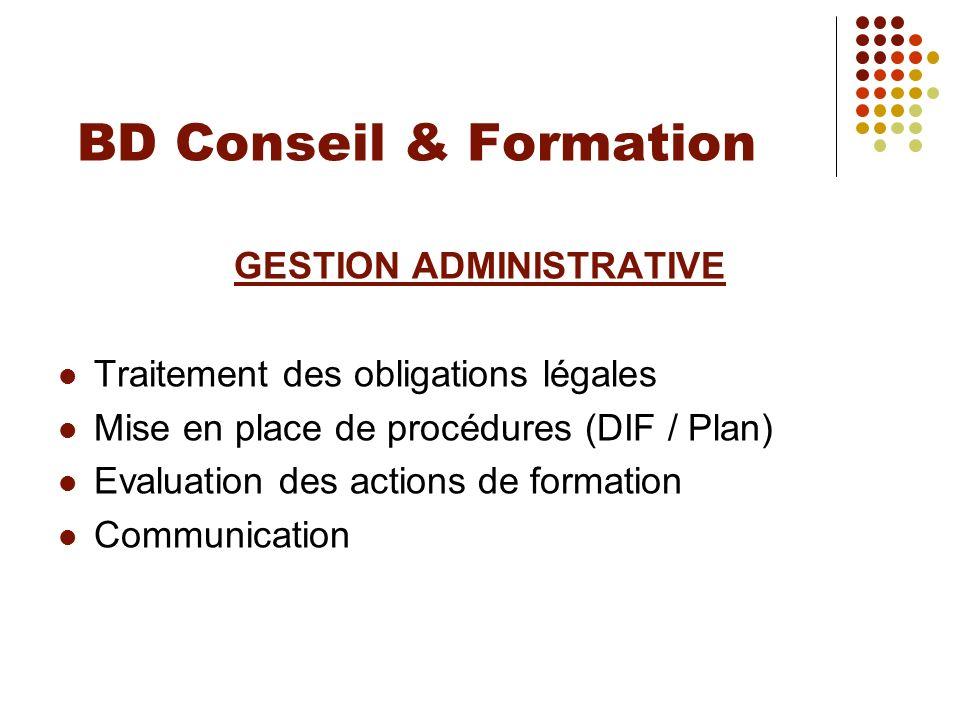 BD Conseil & Formation GESTION ADMINISTRATIVE Traitement des obligations légales Mise en place de procédures (DIF / Plan) Evaluation des actions de fo