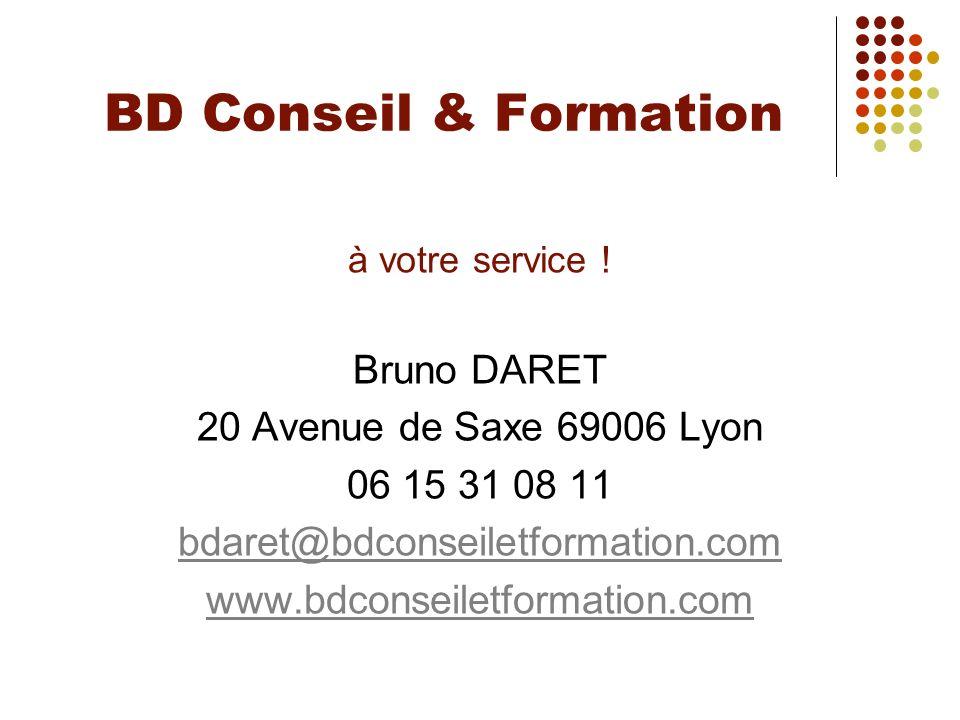 BD Conseil & Formation à votre service ! Bruno DARET 20 Avenue de Saxe 69006 Lyon 06 15 31 08 11 bdaret@bdconseiletformation.com www.bdconseiletformat