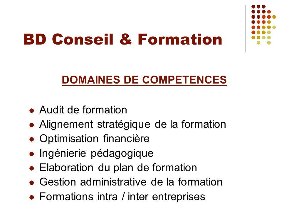 BD Conseil & Formation DOMAINES DE COMPETENCES Audit de formation Alignement stratégique de la formation Optimisation financière Ingénierie pédagogiqu
