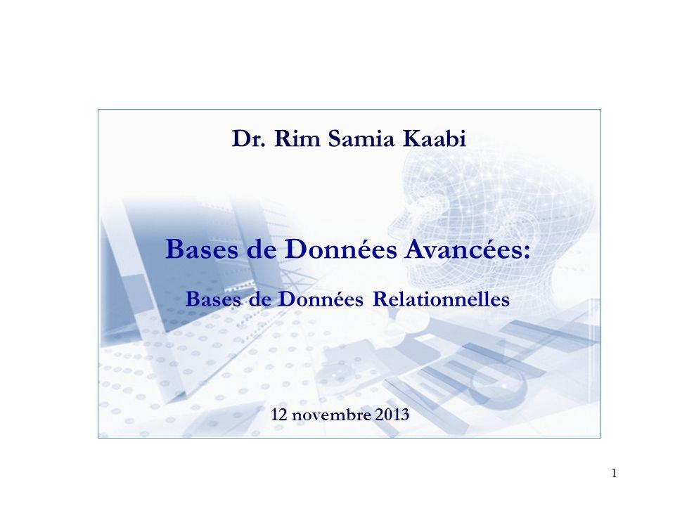 1 Bases de Données Avancées: Bases de Données Relationnelles 12 novembre 2013 Dr. Rim Samia Kaabi