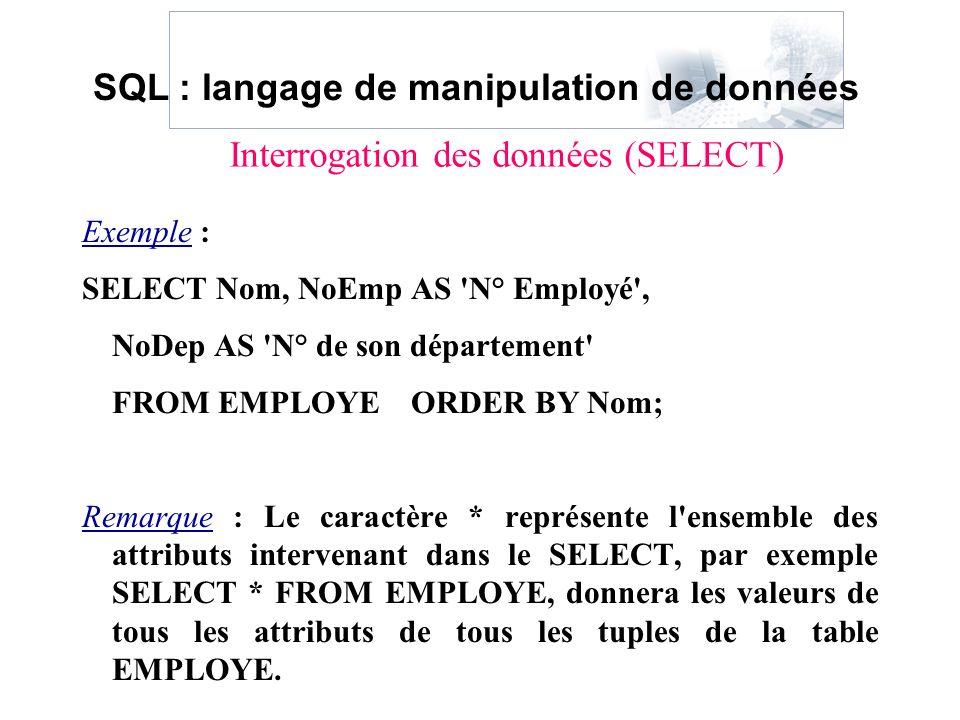 Exemple : SELECT Nom, NoEmp AS 'N° Employé', NoDep AS 'N° de son département' FROM EMPLOYE ORDER BY Nom; Remarque : Le caractère * représente l'ensemb