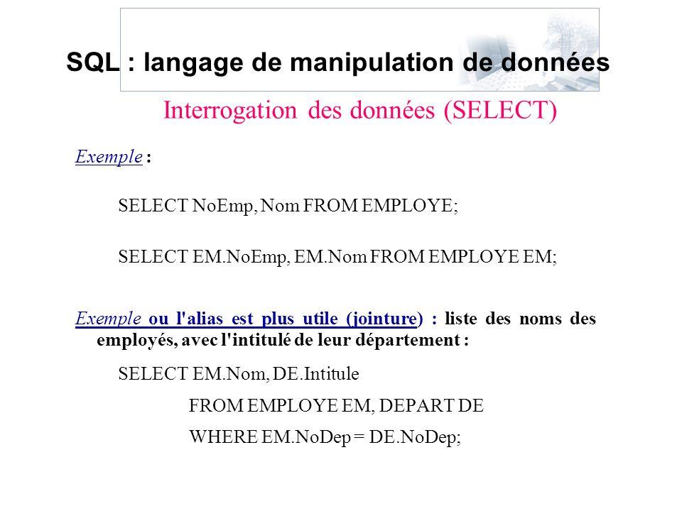 Exemple : SELECT NoEmp, Nom FROM EMPLOYE; SELECT EM.NoEmp, EM.Nom FROM EMPLOYE EM; Exemple ou l'alias est plus utile (jointure) : liste des noms des e