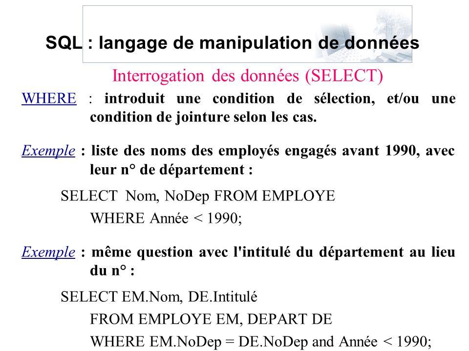 WHERE : introduit une condition de sélection, et/ou une condition de jointure selon les cas. Exemple : liste des noms des employés engagés avant 1990,