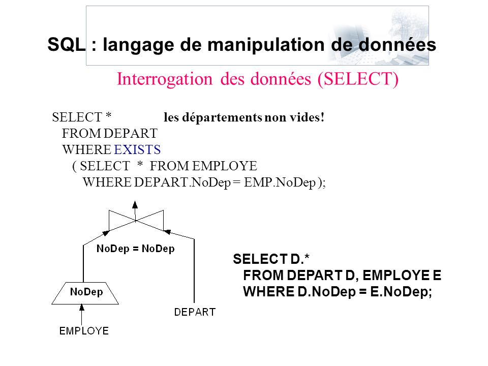 SELECT * les départements non vides! FROM DEPART WHERE EXISTS ( SELECT * FROM EMPLOYE WHERE DEPART.NoDep = EMP.NoDep ); SELECT D.* FROM DEPART D, EMPL