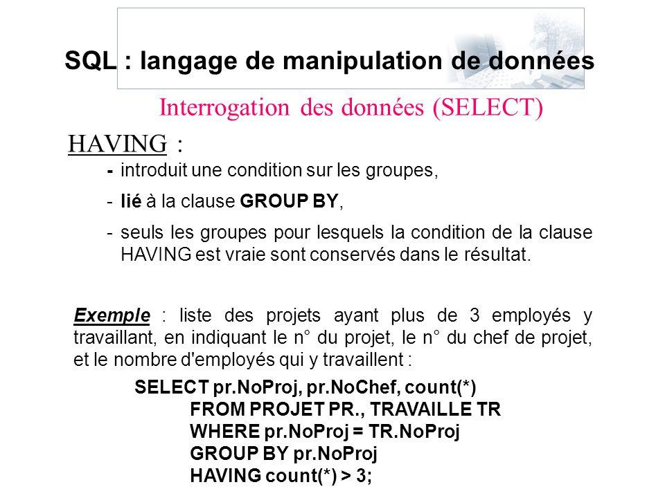 HAVING : -introduit une condition sur les groupes, -lié à la clause GROUP BY, -seuls les groupes pour lesquels la condition de la clause HAVING est vr