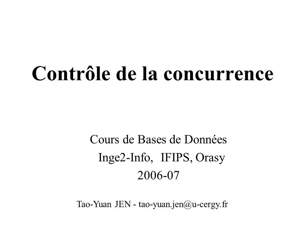 Contrôle de la concurrence Cours de Bases de Données Inge2-Info, IFIPS, Orasy 2006-07 Tao-Yuan JEN - tao-yuan.jen@u-cergy.fr