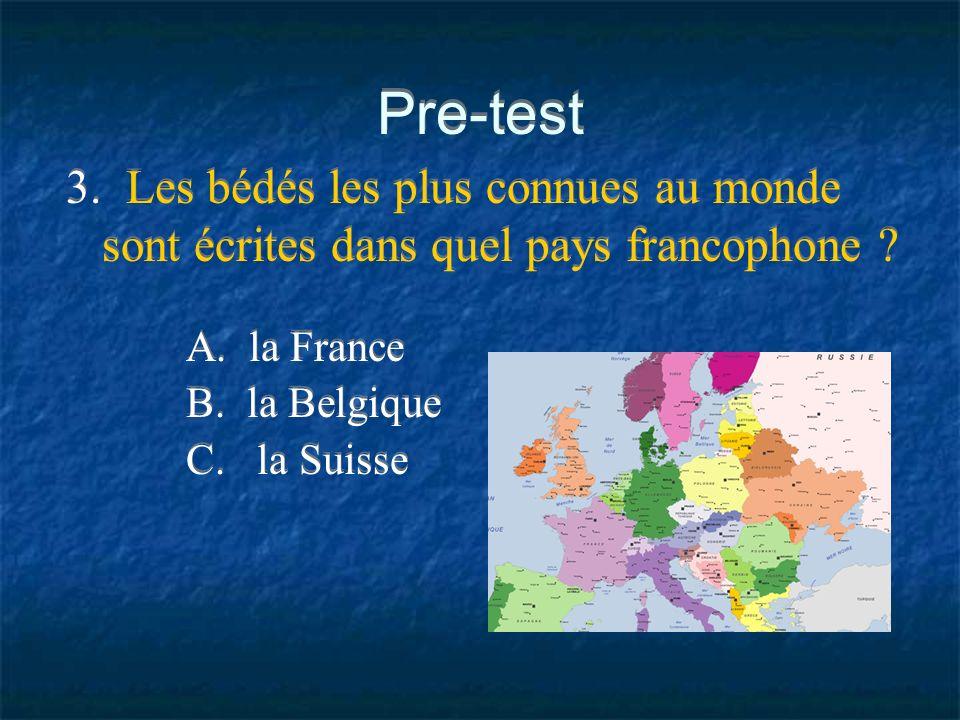 Pre-test 3. Les bédés les plus connues au monde sont écrites dans quel pays francophone ? A. la France B. la Belgique C. la Suisse