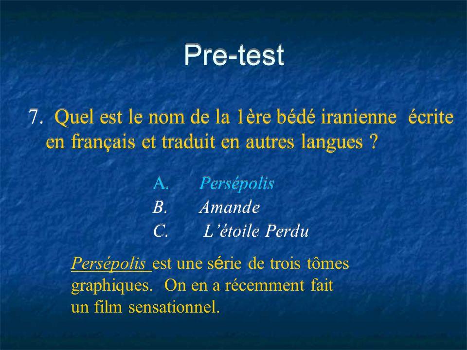 Pre-test 7. Quel est le nom de la 1ère bédé iranienne écrite en français et traduit en autres langues ? A.Persépolis B.Amande C. Létoile Perdu Persépo