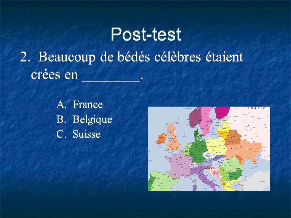 Post-test 2. Beaucoup de bédés célèbres étaient crées en ________. A. France B. Belgique C. Suisse