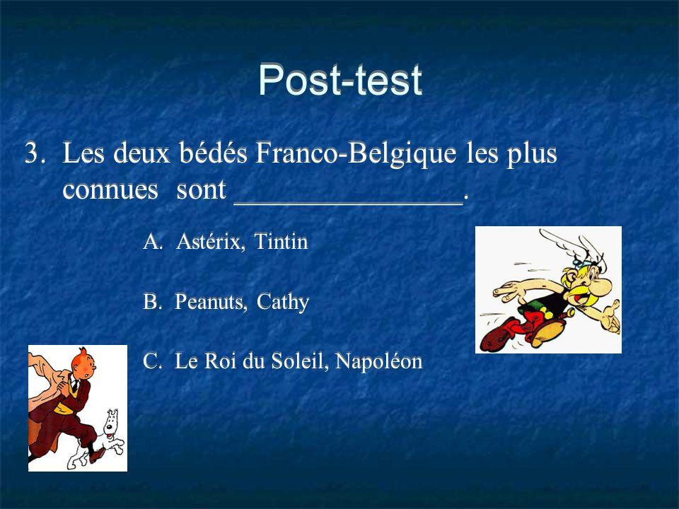 Post-test 3. Les deux bédés Franco-Belgique les plus connues sont _______________. A. Astérix, Tintin B. Peanuts, Cathy C. Le Roi du Soleil, Napoléon