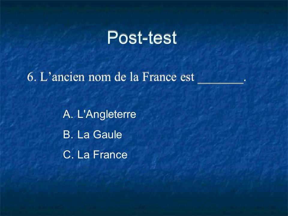 Post-test 6. Lancien nom de la France est _______. A.L'Angleterre B.La Gaule C.La France