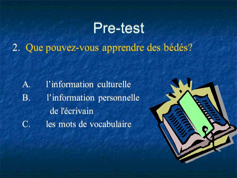 Pre-test 2. Que pouvez-vous apprendre des bédés? A.linformation culturelle B. linformation personnelle de l'écrivain C.les mots de vocabulaire
