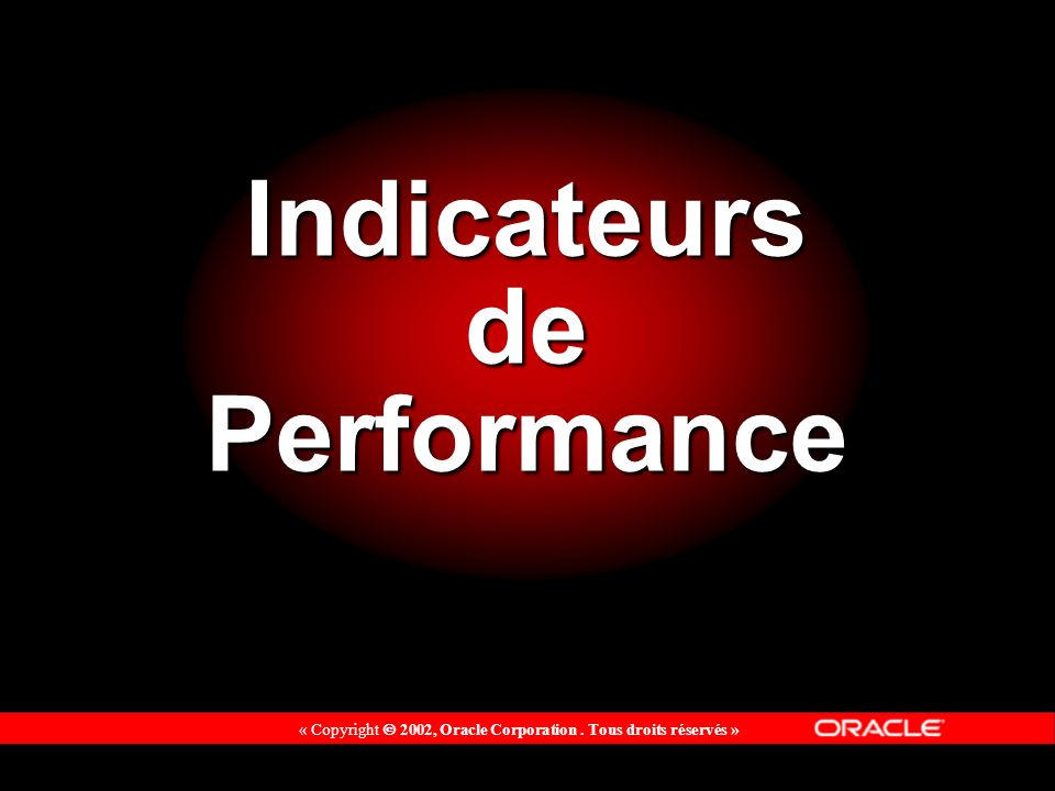 « Copyright 2002, Oracle Corporation. Tous droits réservés » Indicateurs de Performance