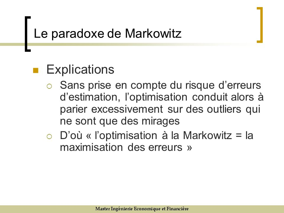 Explications Sans prise en compte du risque derreurs destimation, loptimisation conduit alors à parier excessivement sur des outliers qui ne sont que des mirages Doù « loptimisation à la Markowitz = la maximisation des erreurs » Le paradoxe de Markowitz