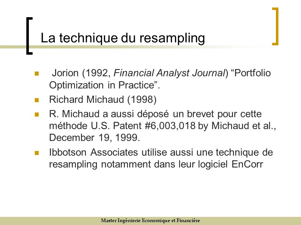 La technique du resampling Jorion (1992, Financial Analyst Journal) Portfolio Optimization in Practice. Richard Michaud (1998) R. Michaud a aussi dépo