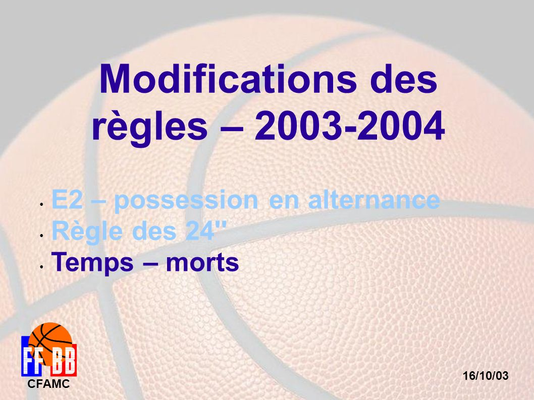 16/10/03 CFAMC Modifications des règles – 2003-2004 E2 – possession en alternance Règle des 24'' Temps – morts