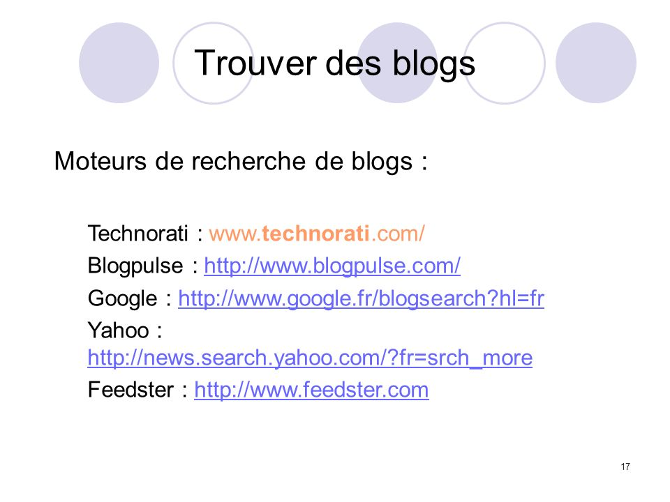 Trouver des blogs 17 Moteurs de recherche de blogs : Technorati : www.technorati.com/ Blogpulse : http://www.blogpulse.com/http://www.blogpulse.com/ G