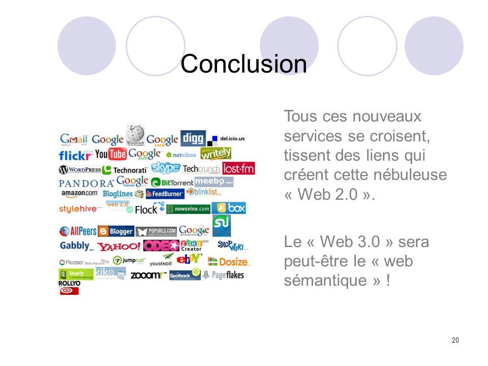 20 Conclusion Tous ces nouveaux services se croisent, tissent des liens qui créent cette nébuleuse « Web 2.0 ». Le « Web 3.0 » sera peut-être le « web