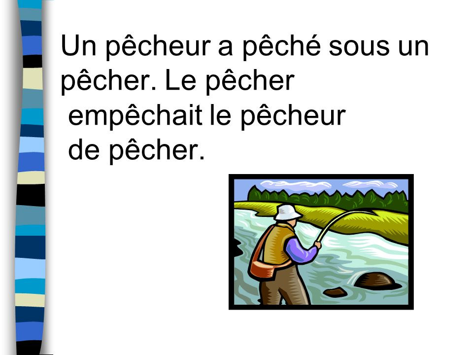 Un pêcheur a pêché sous un pêcher. Le pêcher empêchait le pêcheur de pêcher.
