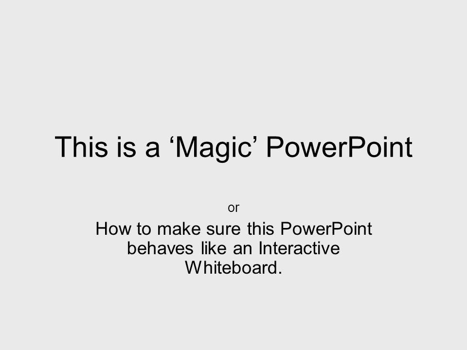 This is a Magic PowerPoint or How to make sure this PowerPoint behaves like an Interactive Whiteboard.