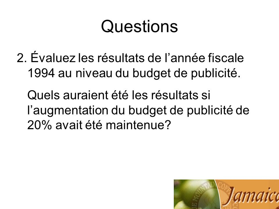 Questions 2. Évaluez les résultats de lannée fiscale 1994 au niveau du budget de publicité. Quels auraient été les résultats si laugmentation du budge