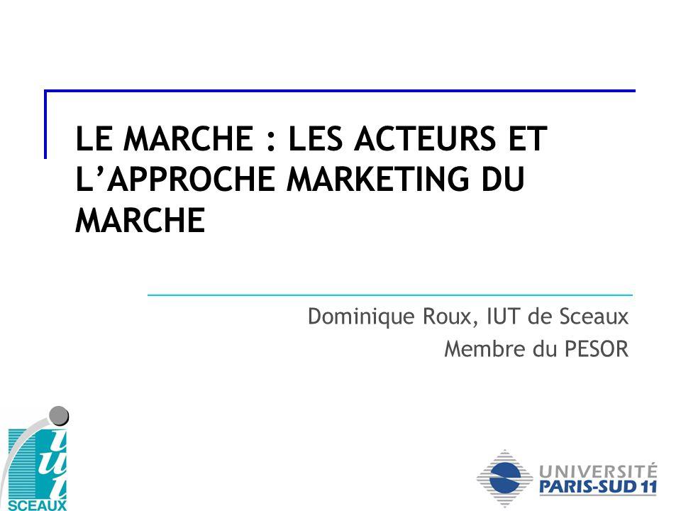 LE MARCHE : LES ACTEURS ET LAPPROCHE MARKETING DU MARCHE Dominique Roux, IUT de Sceaux Membre du PESOR