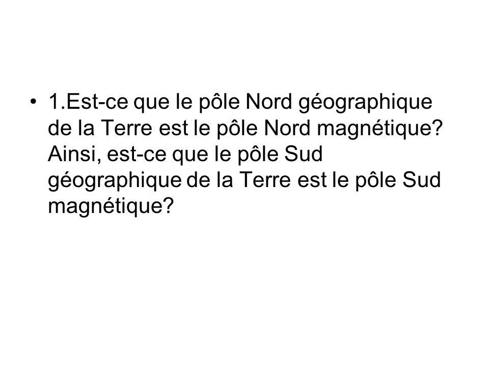 1.Est-ce que le pôle Nord géographique de la Terre est le pôle Nord magnétique? Ainsi, est-ce que le pôle Sud géographique de la Terre est le pôle Sud