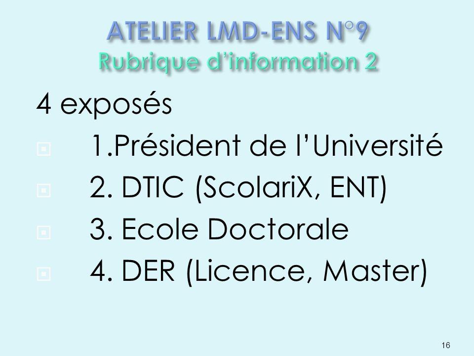 4 exposés 1.Président de lUniversité 2. DTIC (ScolariX, ENT) 3. Ecole Doctorale 4. DER (Licence, Master) 16