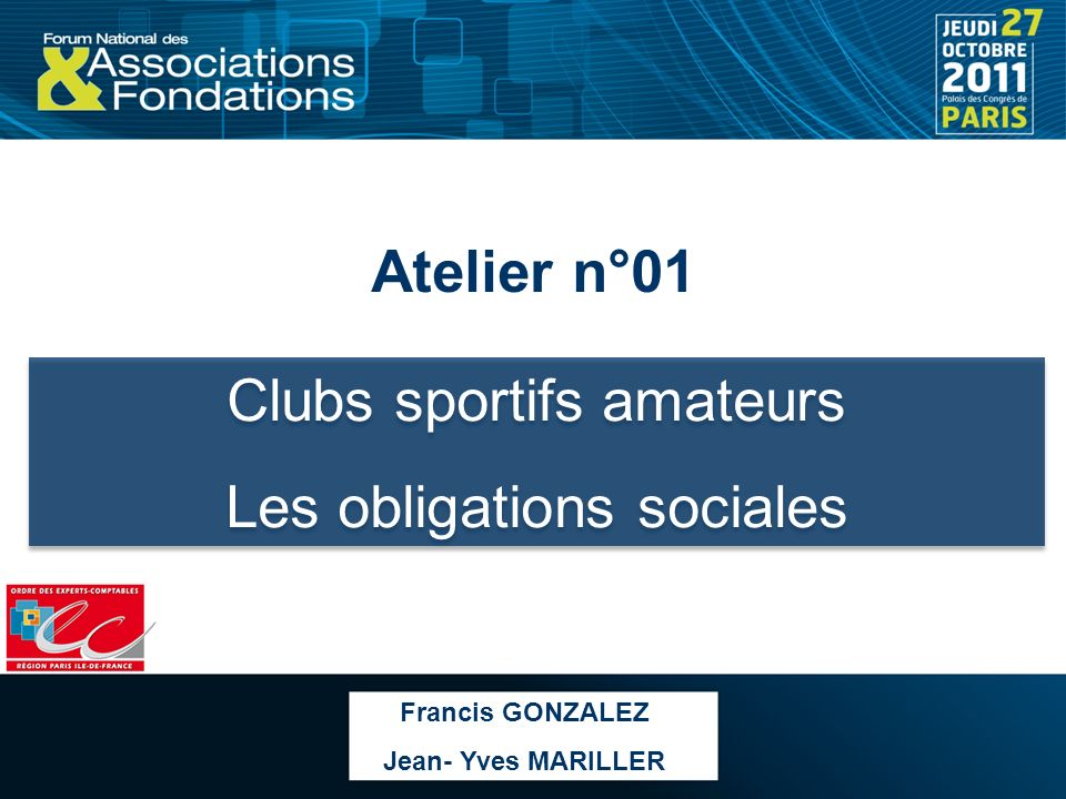 Atelier n°01 Clubs sportifs amateurs Les obligations sociales Clubs sportifs amateurs Les obligations sociales Francis GONZALEZ Jean- Yves MARILLER