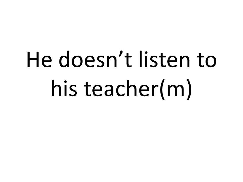 He doesnt listen to his teacher(m)