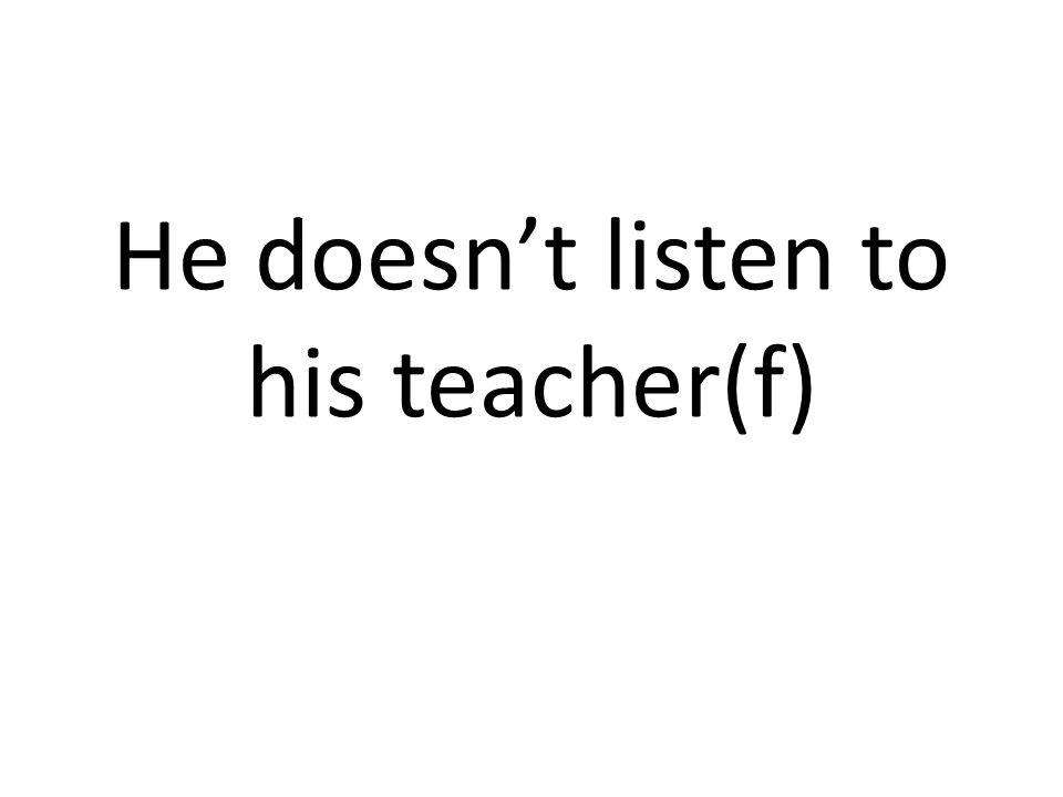He doesnt listen to his teacher(f)