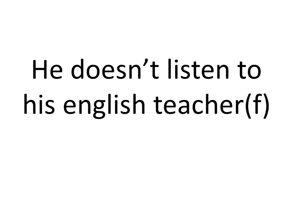 He doesnt listen to his english teacher(f)