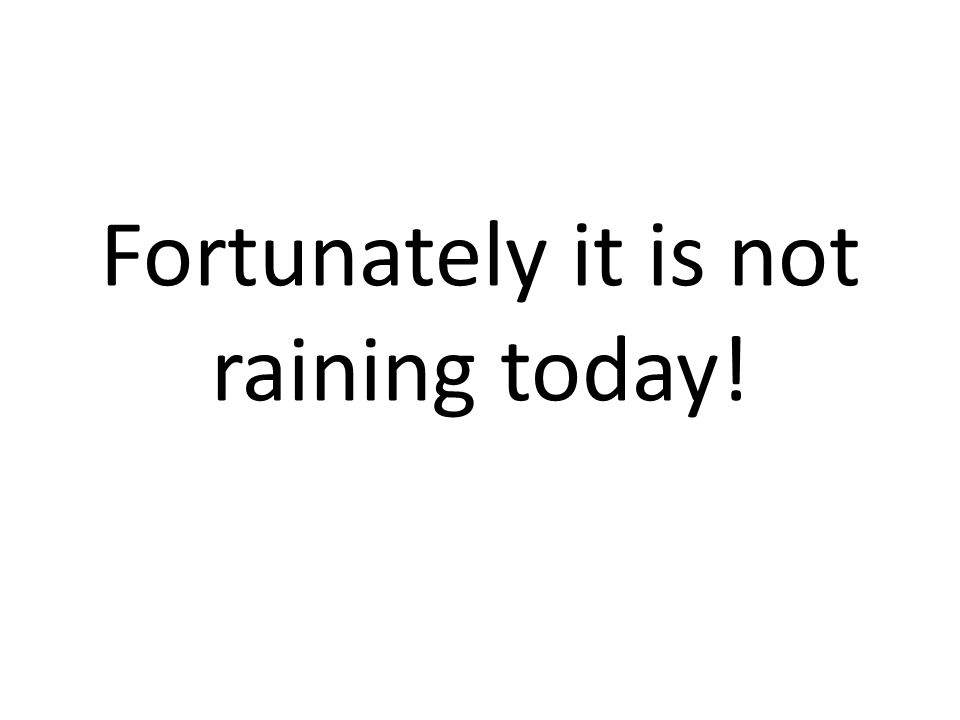 Fortunately it is not raining today!