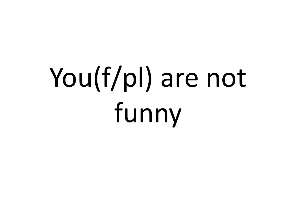 You(f/pl) are not funny