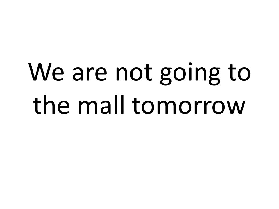 We are not going to the mall tomorrow
