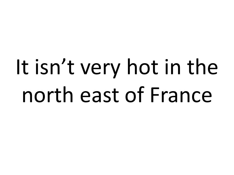 It isnt very hot in the north east of France