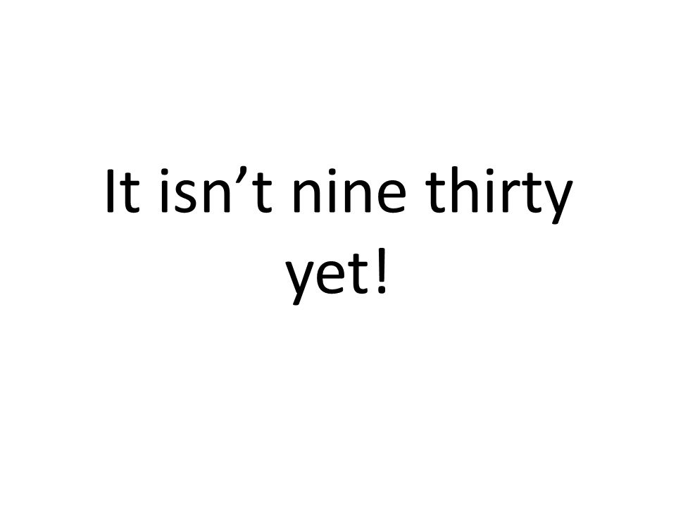 It isnt nine thirty yet!