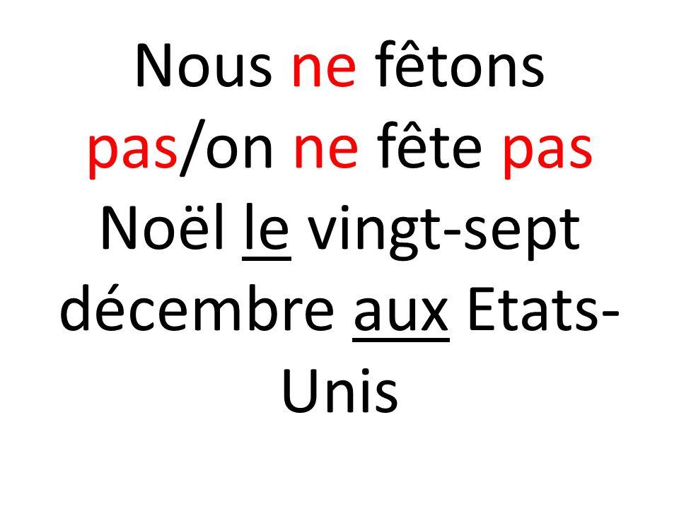 Nous ne fêtons pas/on ne fête pas Noël le vingt-sept décembre aux Etats- Unis