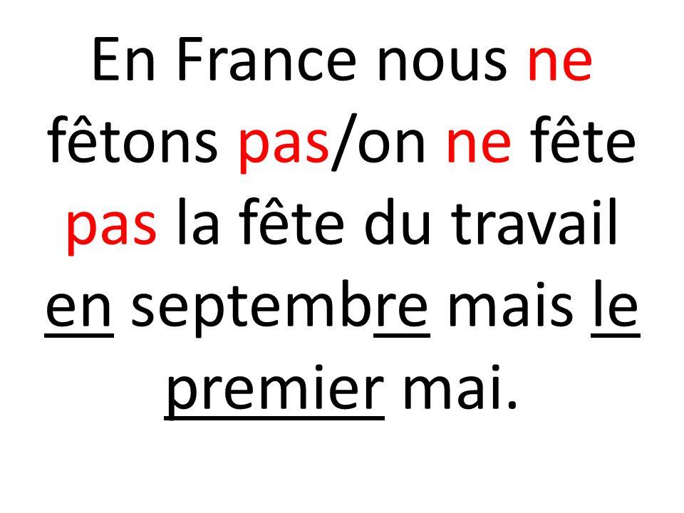 En France nous ne fêtons pas/on ne fête pas la fête du travail en septembre mais le premier mai.