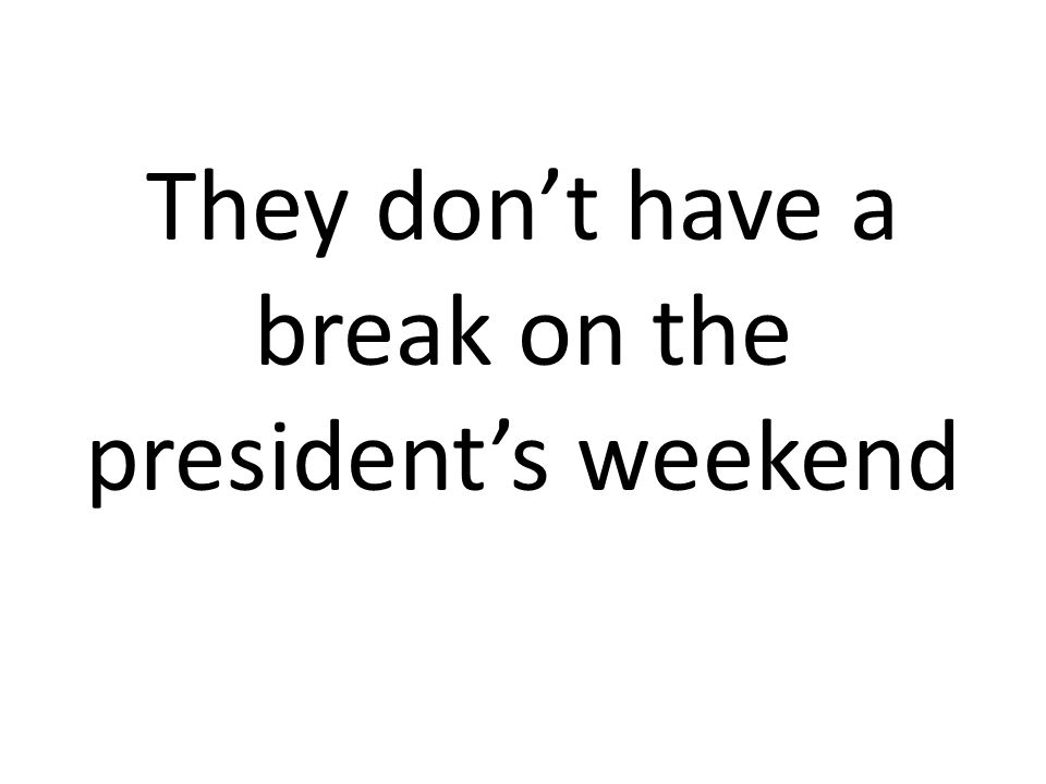 They dont have a break on the presidents weekend