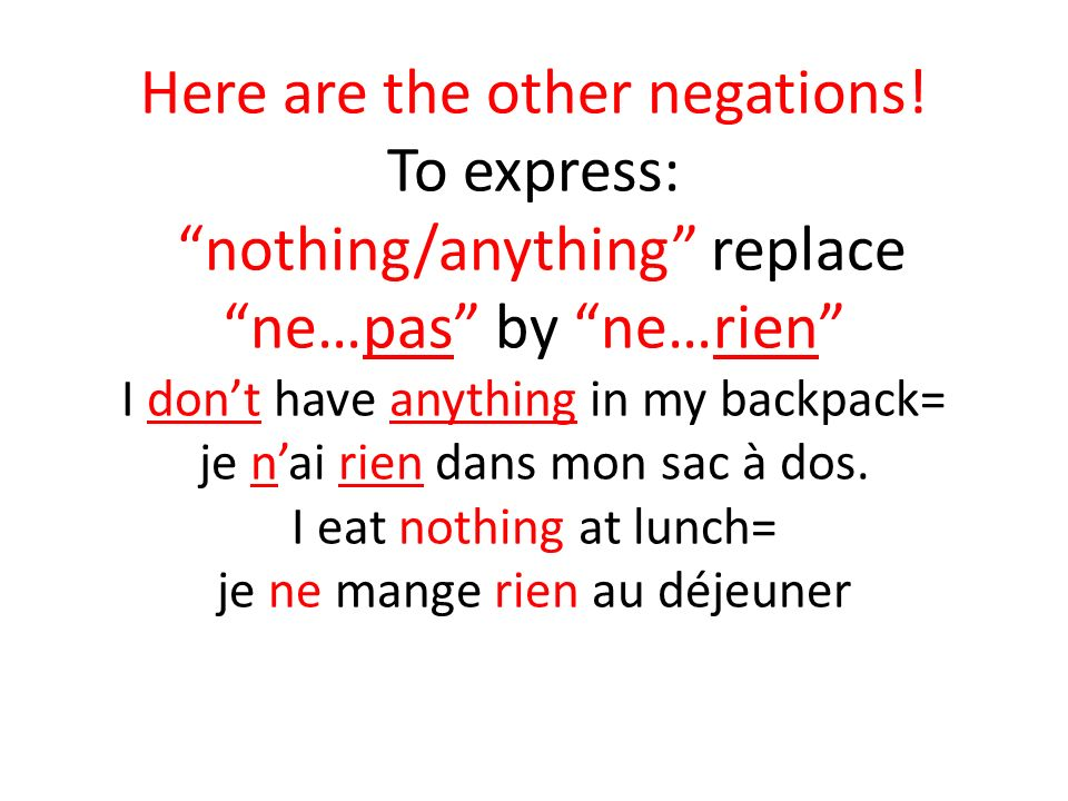 Here are the other negations! To express: nothing/anything replace ne…pas by ne…rien I dont have anything in my backpack= je nai rien dans mon sac à d