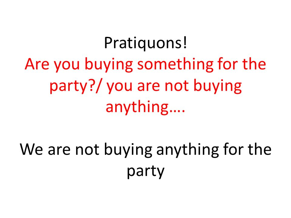 Pratiquons! Are you buying something for the party?/ you are not buying anything…. We are not buying anything for the party
