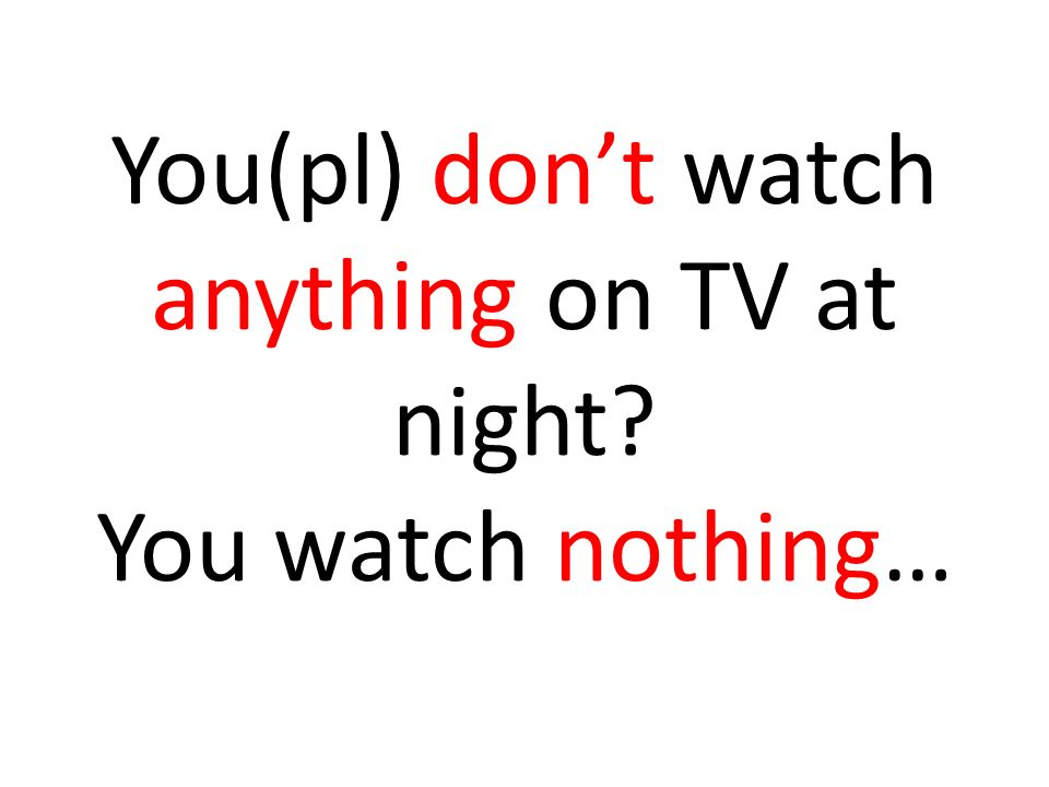 You(pl) dont watch anything on TV at night? You watch nothing…